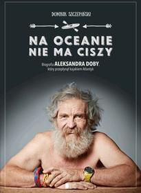 Dominik Szczepański Na oceanie nie ma ciszy. Biografia Aleksandra Doby, który przepłynął kajakiem Atlantyk