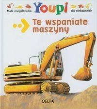 Delta W-Z Oficyna Wydawnicza  Mała encyklopedia Youpi Te wspaniałe maszyny