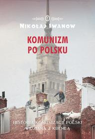 KOMUNIZM PO POLSKU HISTORIA KOMUNIZACJI POLSKI WIDZIANA Z KREMLA Nikołaj Iwanow