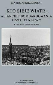 Kto sieje wiatr... Alianckie bombardowania Trzeciej Rzeszy - Marek Andrzejewski