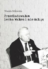 Milewska Wanda Prześladowałam Lecha Wałęsę i nie żałuję - dostępny od ręki, natychmiastowa wysyłka