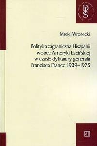 Polityka zagraniczna Hiszpanii wobec Ameryki Łacińskiej w czasie dyktatury generała Francisco Franco 1939-1975 - Wronecki Maciej