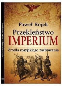 Paweł Rojek Przekleństwo imperium. Źródła rosyjskiego zachowania