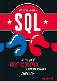 SQL Jak osiągnąć mistrzostwo w konstruowaniu zapytań - Żmuda Katarzyna