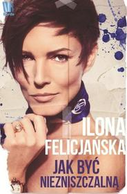 Burda książki Ilona Felicjańska Jak być niezniszczalną. O uzależnieniu, depresji, przemocy