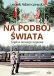 Leszek Adamczewski Na podbój świata Śląskie sensacje wojenne