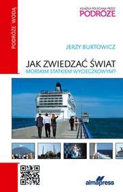 ALMA-PRESS Jak zwiedzać świat morskim statkiem wycieczkowym - Jerzy Burtowicz