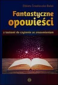 Elżbieta Śnieżkowska-Bielak Fantastyczne opowieści z testami do czytania ze zrozumieniem.