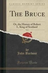 John Barbour The Bruce, Vol. 1: Or, the History of Robert I., King of Scotland (Classic Reprint)
