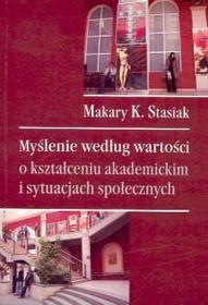 Makary K. Stasiak Myślenie według wartości o kształceniu akademickim i sytuacjach społecznych