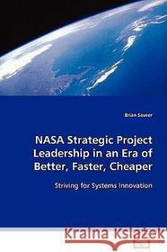 Brian Sauser NASA Strategic Project Leadership in an Era of Better, Faster, Cheaper