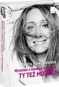 Pawlikowska Beata Wyszłam z niemocy i depresji, ty też możesz