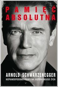 Arnold Schwarzenegger Pamięć absolutna. Nieprawdopodobnie prawdziwa historia mojego życia