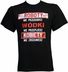 T-shirt HUMORYSTYCZNA ROBOTY NIE PRZEROBISZ WÓDKI NIE PRZEPIJESZ KOBIETY NIE ZR