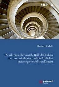 Heichele, Thomas Die erkenntnistheoretische Rolle der Technik bei Leonardo da Vinci und Galileo Galilei im ideengeschichtlichen Kontext Heichele, Thomas