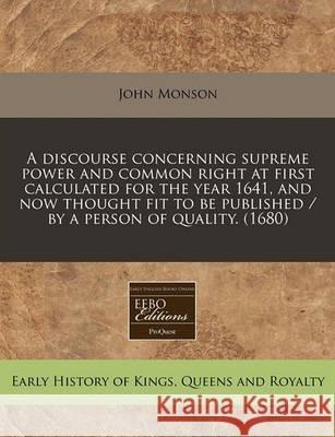 John Monson A   Discourse Concerning Supreme Power and Common Right at First Calculated for the Year 1641, and Now Thought Fit to Be Published / By a Person of Qu