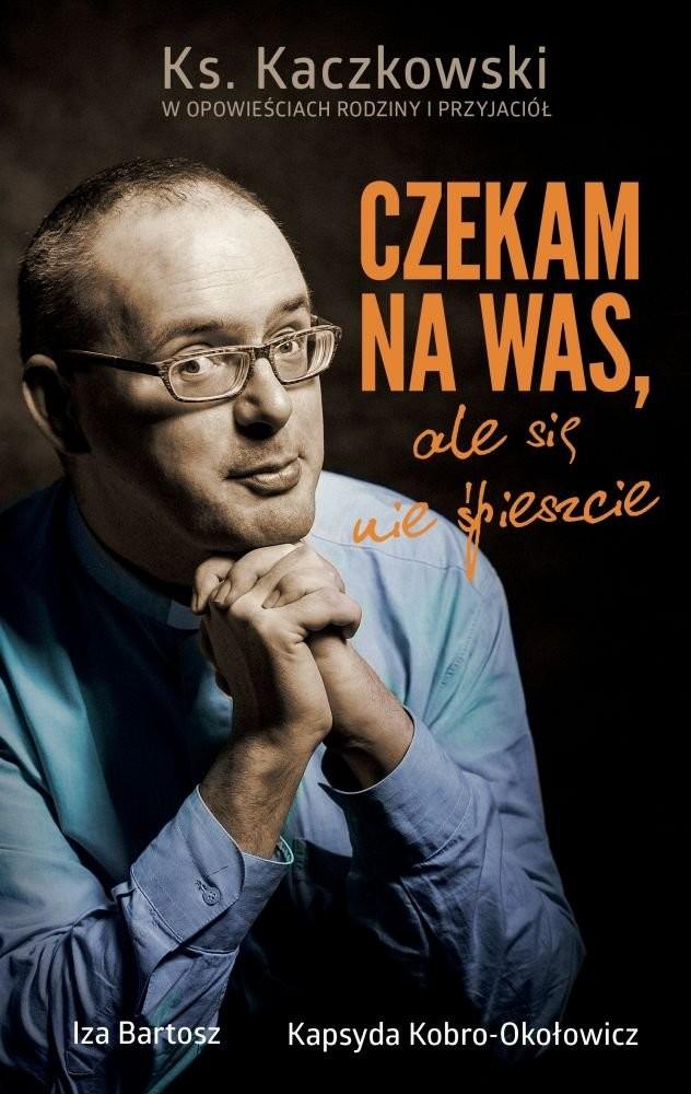 Opinie o Bartosz Iza, Kobro-Okołowicz Kapsyda Czekam na was, ale się nie spieszcie. Ks. Kaczkowski we wspomnieniach rodziny i przyjaciół