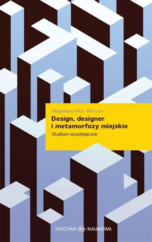 Opinie o PIŁAT-BORCUCH MAGDALENA Design, designer i metamorfozy miejskie. Studium socjologiczne - Wysyłka od 3,99
