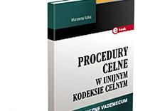 Procedury celne w unijnym kodeksie celnym. Praktyczne vademecum