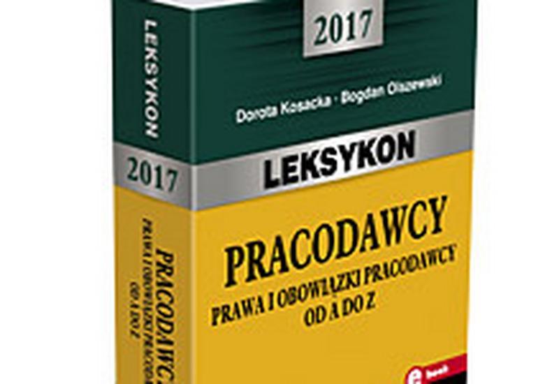 Leksykon pracodawcy - 2017. Prawa i obowiązki pracodawcy od A do Z